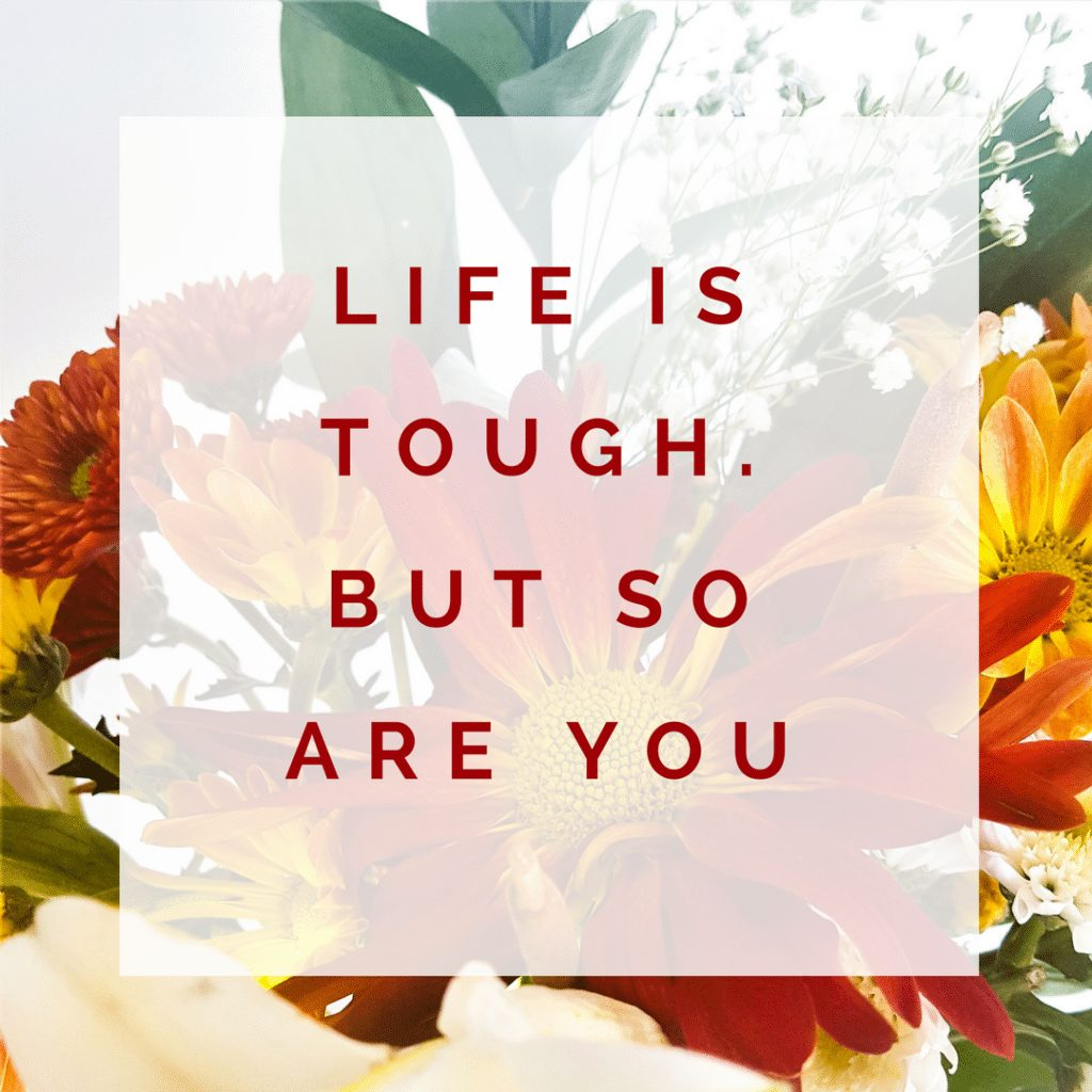 Life is tough. But so are you Quote ; positive quote; happy; happiness; brighten your mood